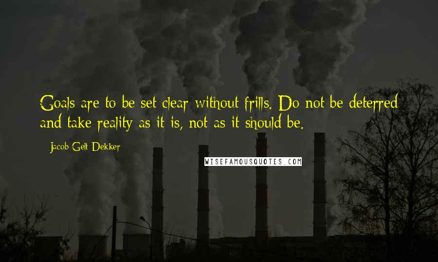 Jacob Gelt Dekker quotes: Goals are to be set clear without frills. Do not be deterred and take reality as it is, not as it should be.