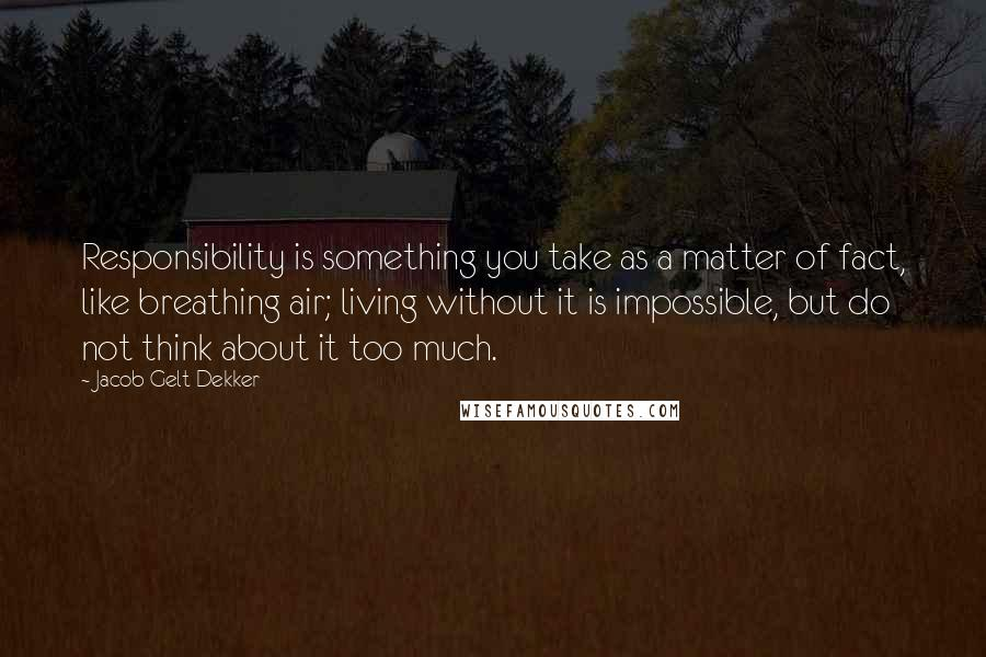 Jacob Gelt Dekker quotes: Responsibility is something you take as a matter of fact, like breathing air; living without it is impossible, but do not think about it too much.