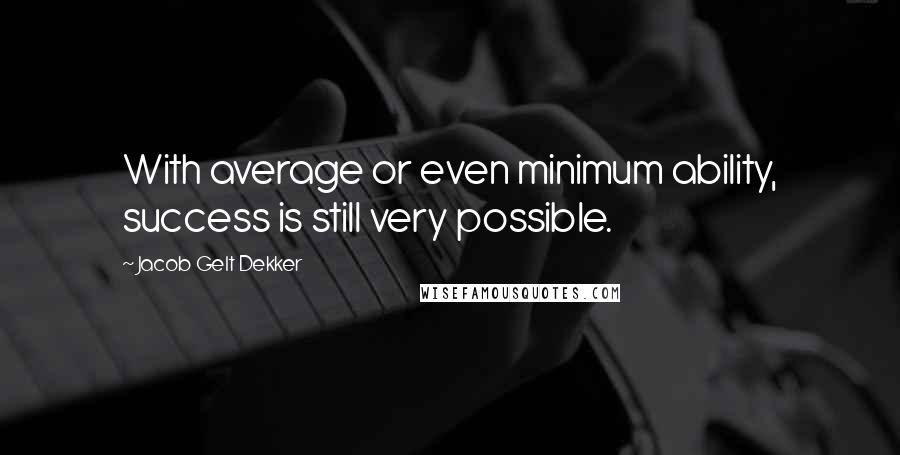Jacob Gelt Dekker quotes: With average or even minimum ability, success is still very possible.