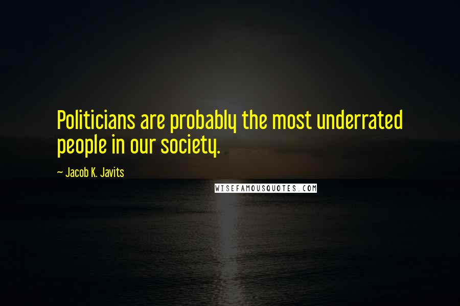 Jacob K. Javits quotes: Politicians are probably the most underrated people in our society.