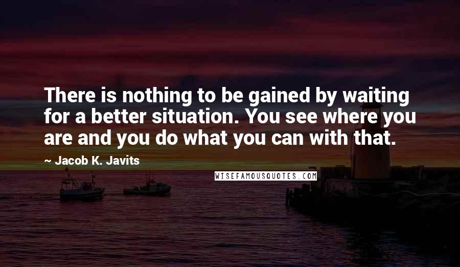 Jacob K. Javits quotes: There is nothing to be gained by waiting for a better situation. You see where you are and you do what you can with that.