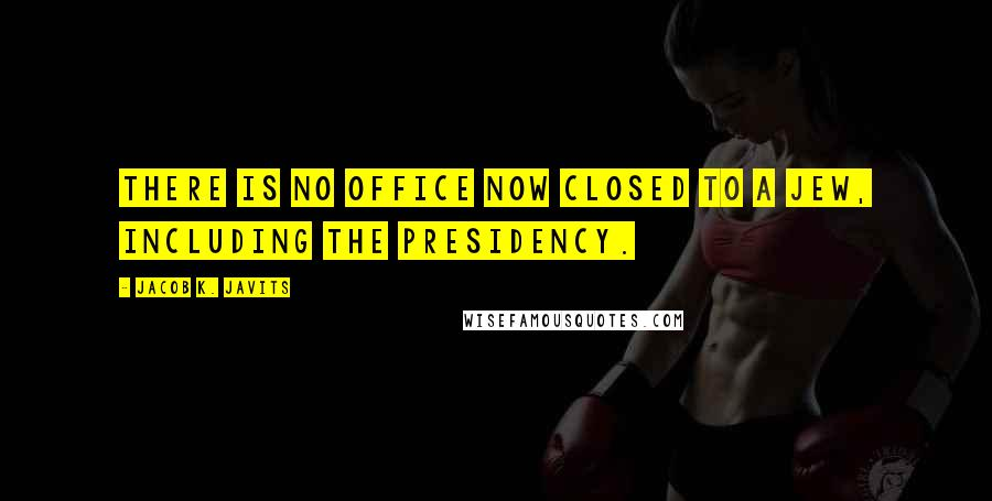 Jacob K. Javits quotes: There is no office now closed to a Jew, including the presidency.