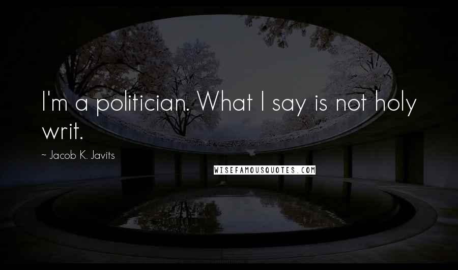 Jacob K. Javits quotes: I'm a politician. What I say is not holy writ.