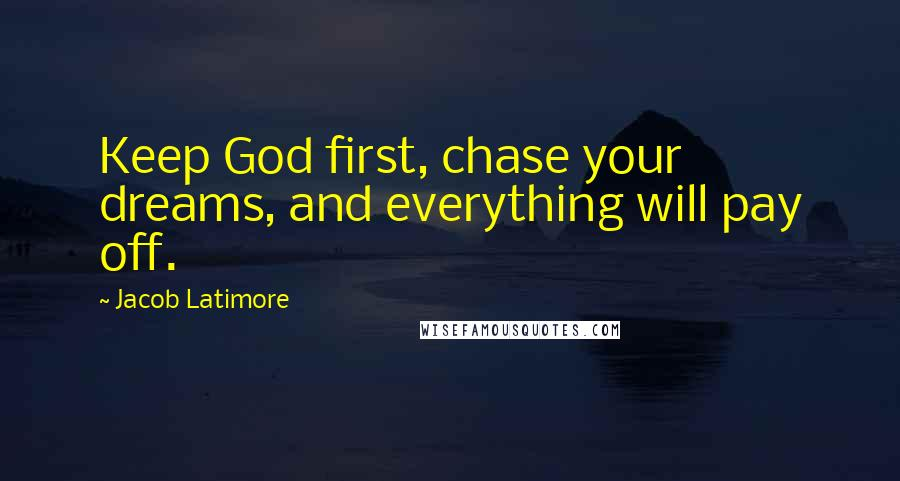 Jacob Latimore quotes: Keep God first, chase your dreams, and everything will pay off.