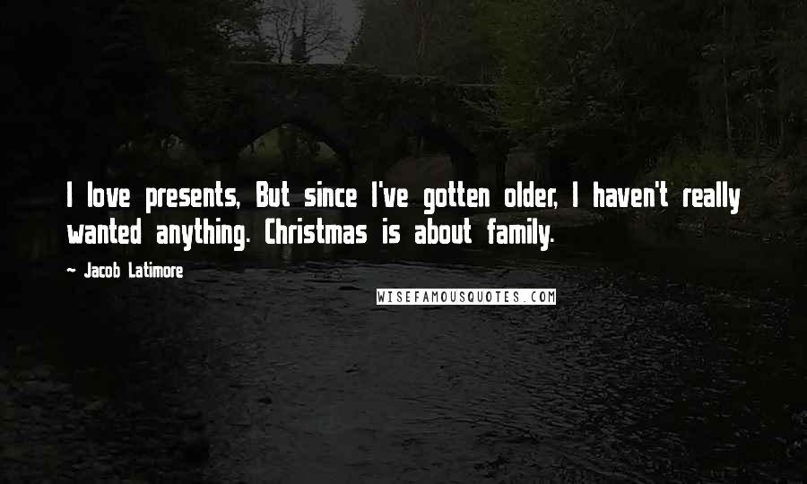 Jacob Latimore quotes: I love presents, But since I've gotten older, I haven't really wanted anything. Christmas is about family.