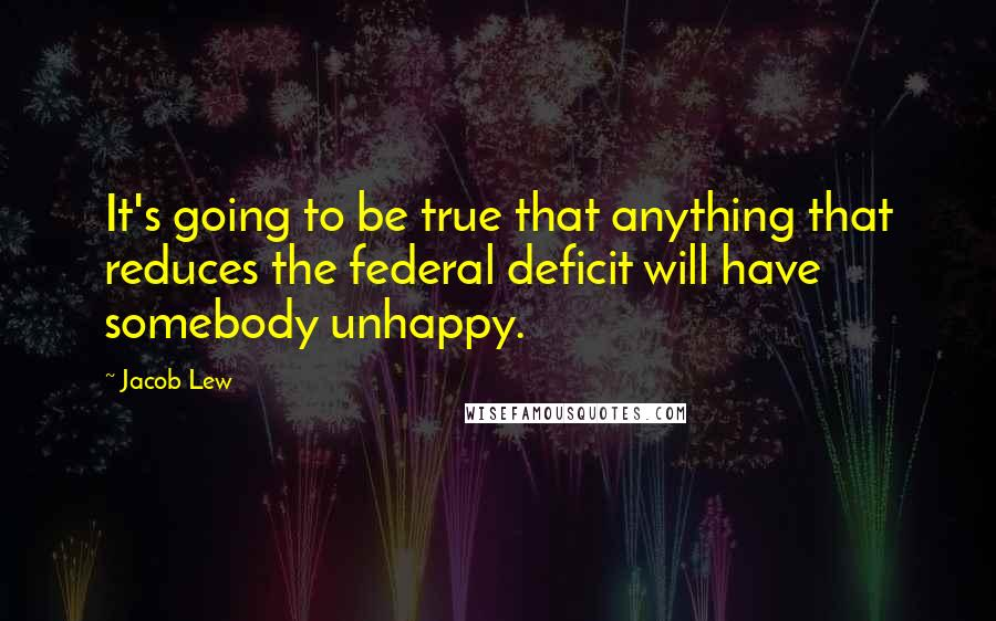 Jacob Lew quotes: It's going to be true that anything that reduces the federal deficit will have somebody unhappy.