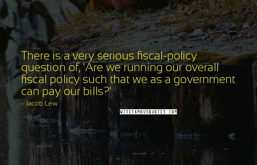 Jacob Lew quotes: There is a very serious fiscal-policy question of, 'Are we running our overall fiscal policy such that we as a government can pay our bills?'