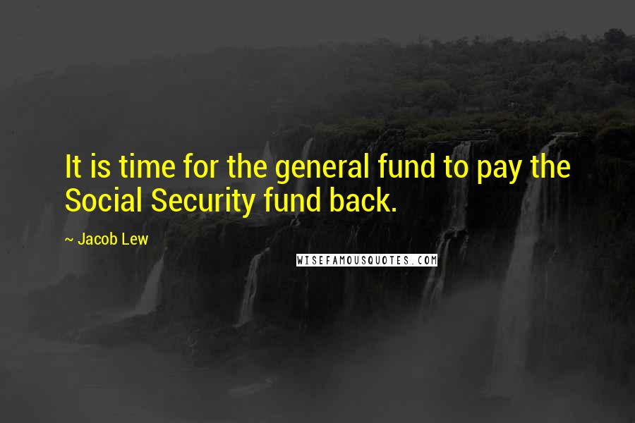 Jacob Lew quotes: It is time for the general fund to pay the Social Security fund back.