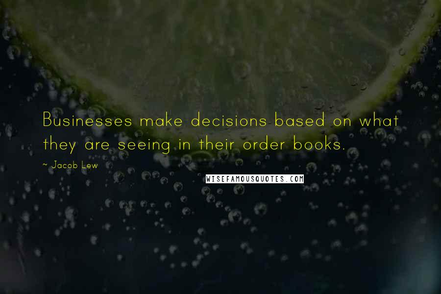 Jacob Lew quotes: Businesses make decisions based on what they are seeing in their order books.
