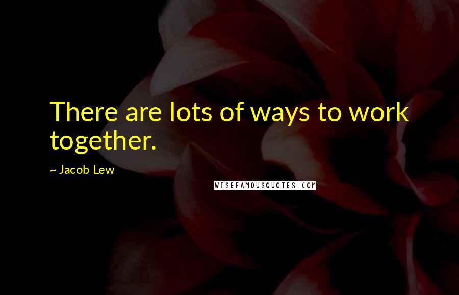 Jacob Lew quotes: There are lots of ways to work together.