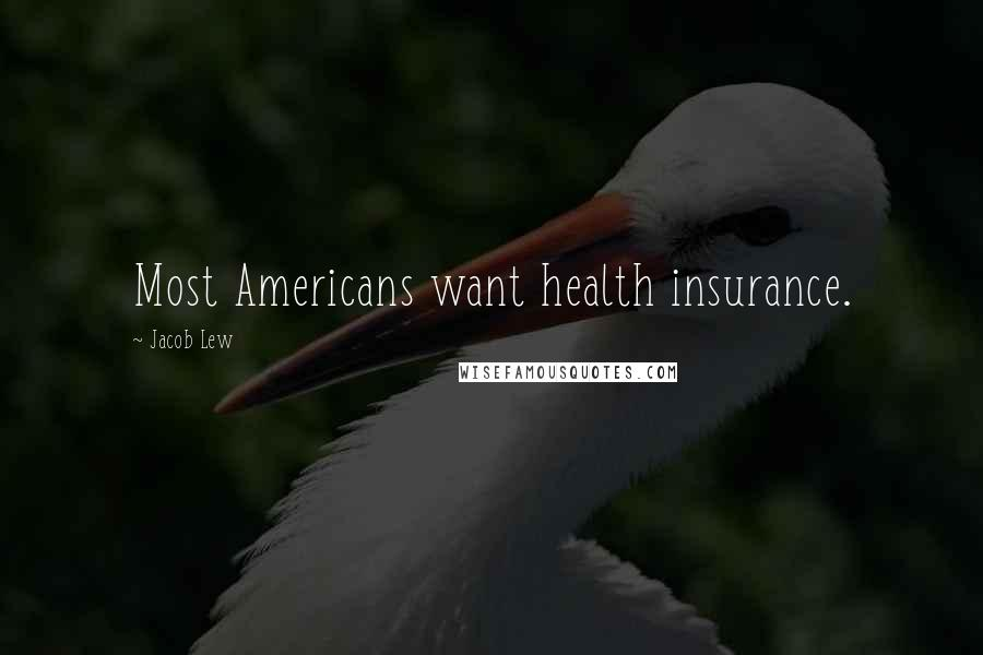 Jacob Lew quotes: Most Americans want health insurance.
