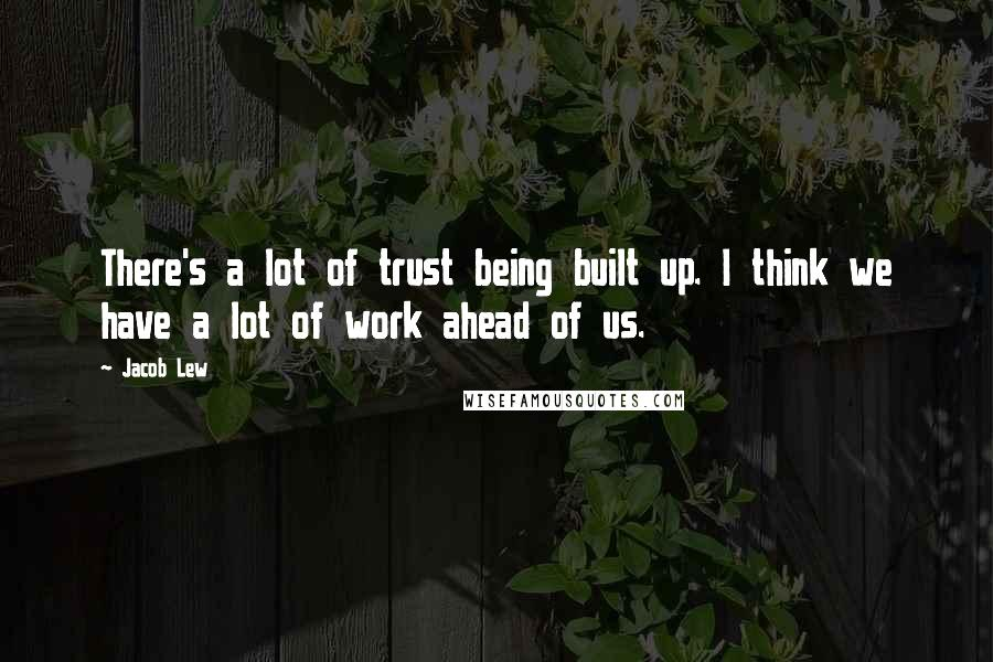 Jacob Lew quotes: There's a lot of trust being built up. I think we have a lot of work ahead of us.