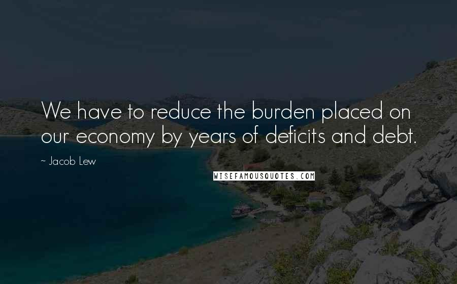 Jacob Lew quotes: We have to reduce the burden placed on our economy by years of deficits and debt.