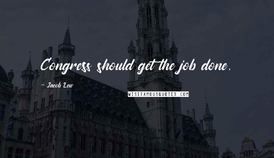 Jacob Lew quotes: Congress should get the job done.
