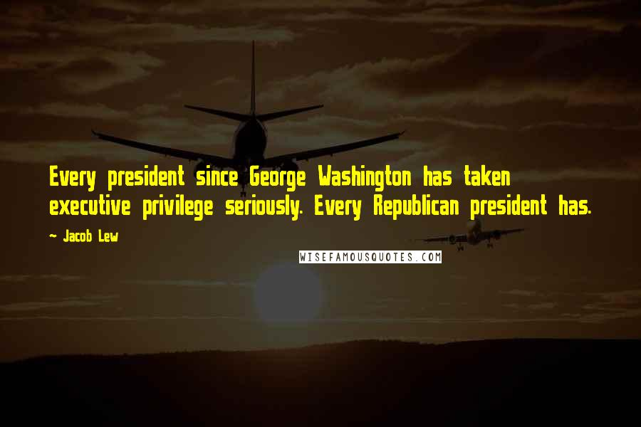Jacob Lew quotes: Every president since George Washington has taken executive privilege seriously. Every Republican president has.
