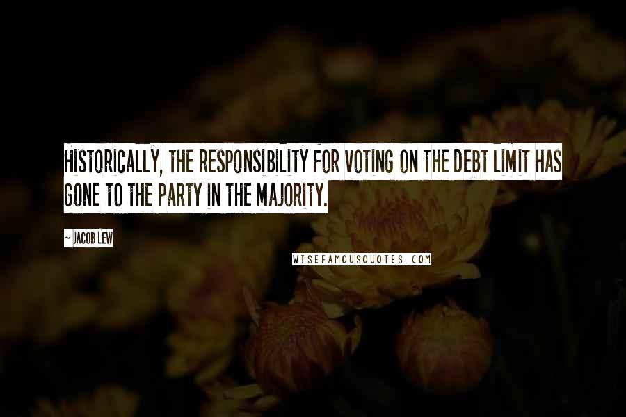 Jacob Lew quotes: Historically, the responsibility for voting on the debt limit has gone to the party in the majority.
