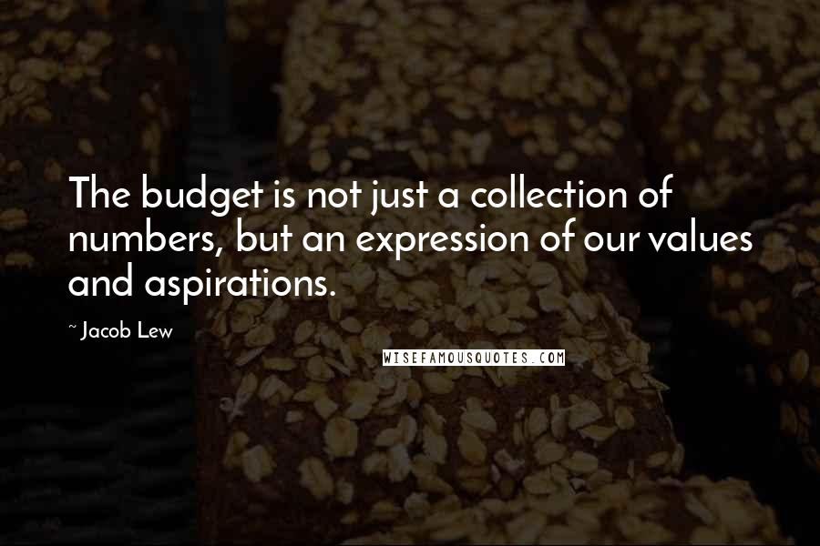 Jacob Lew quotes: The budget is not just a collection of numbers, but an expression of our values and aspirations.