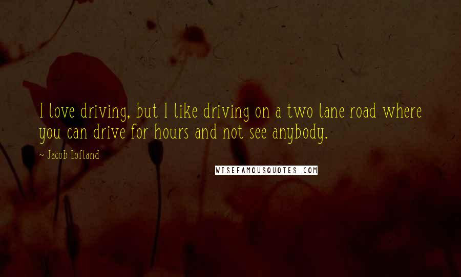 Jacob Lofland quotes: I love driving, but I like driving on a two lane road where you can drive for hours and not see anybody.