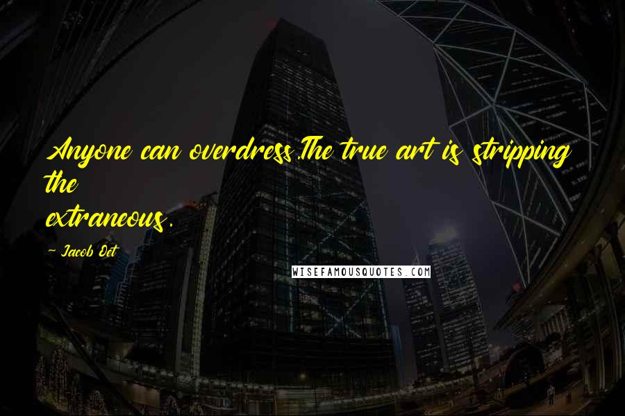 Jacob Oet quotes: Anyone can overdress.The true art is stripping the extraneous.