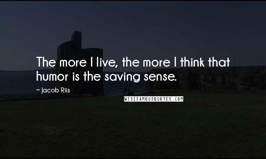 Jacob Riis quotes: The more I live, the more I think that humor is the saving sense.