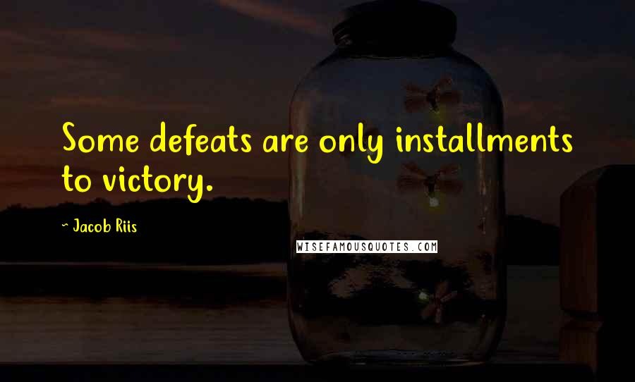 Jacob Riis quotes: Some defeats are only installments to victory.