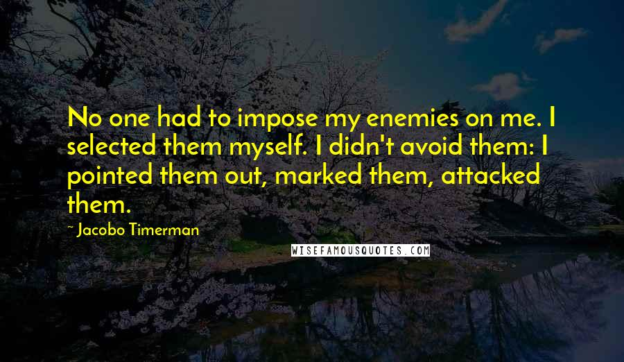 Jacobo Timerman quotes: No one had to impose my enemies on me. I selected them myself. I didn't avoid them: I pointed them out, marked them, attacked them.
