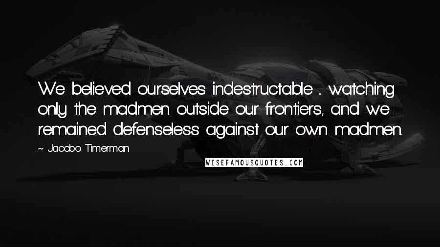 Jacobo Timerman quotes: We believed ourselves indestructable ... watching only the madmen outside our frontiers, and we remained defenseless against our own madmen.