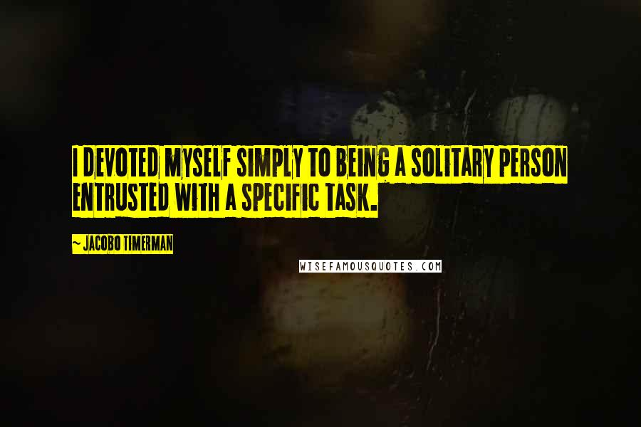 Jacobo Timerman quotes: I devoted myself simply to being a solitary person entrusted with a specific task.