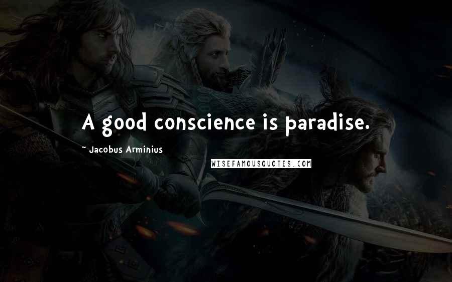 Jacobus Arminius quotes: A good conscience is paradise.