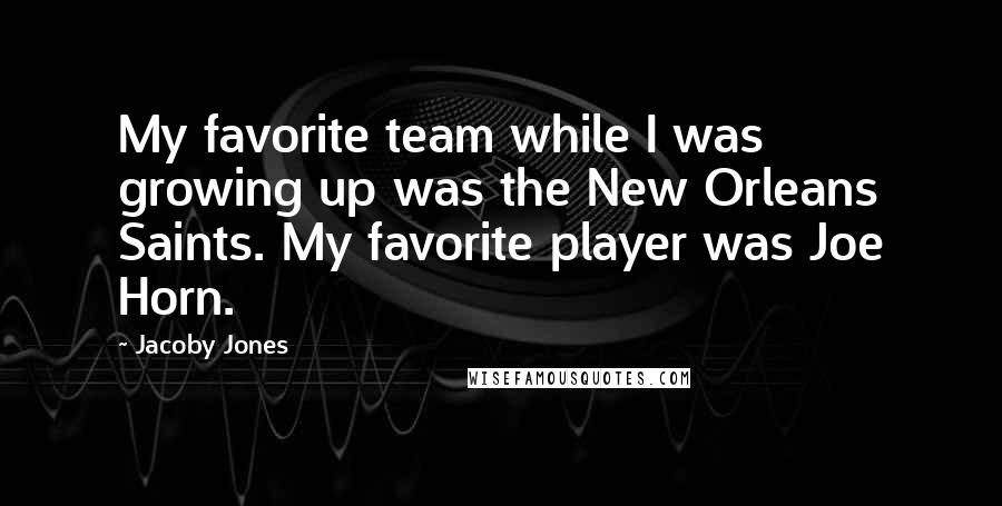 Jacoby Jones quotes: My favorite team while I was growing up was the New Orleans Saints. My favorite player was Joe Horn.
