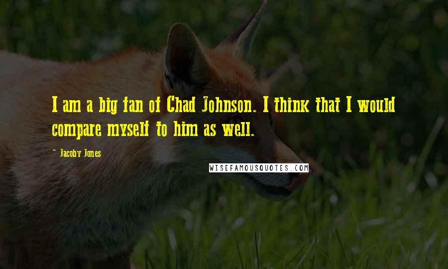 Jacoby Jones quotes: I am a big fan of Chad Johnson. I think that I would compare myself to him as well.