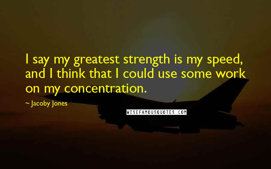 Jacoby Jones quotes: I say my greatest strength is my speed, and I think that I could use some work on my concentration.