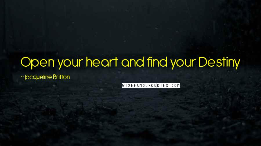 Jacqueline Britton quotes: Open your heart and find your Destiny