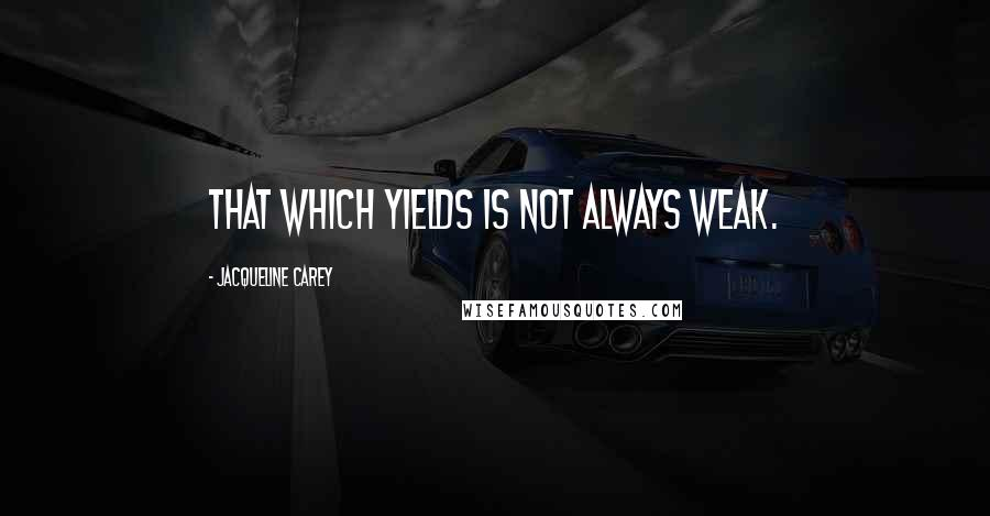 Jacqueline Carey quotes: That which yields is not always weak.