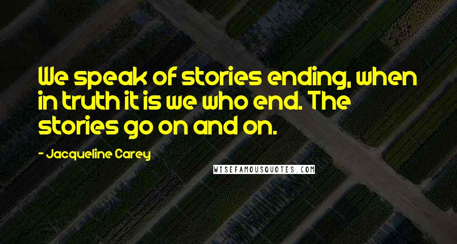 Jacqueline Carey quotes: We speak of stories ending, when in truth it is we who end. The stories go on and on.