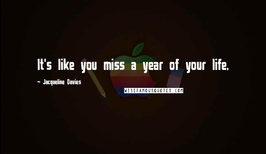 Jacqueline Davies quotes: It's like you miss a year of your life,