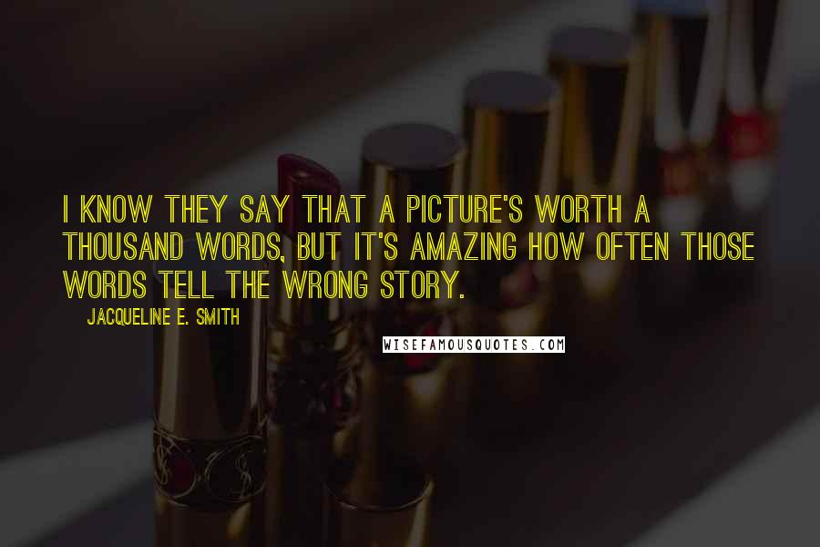 Jacqueline E. Smith quotes: I know they say that a picture's worth a thousand words, but it's amazing how often those words tell the wrong story.