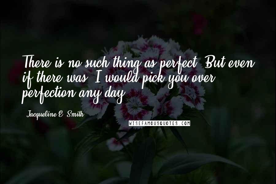 Jacqueline E. Smith quotes: There is no such thing as perfect. But even if there was, I would pick you over perfection any day.