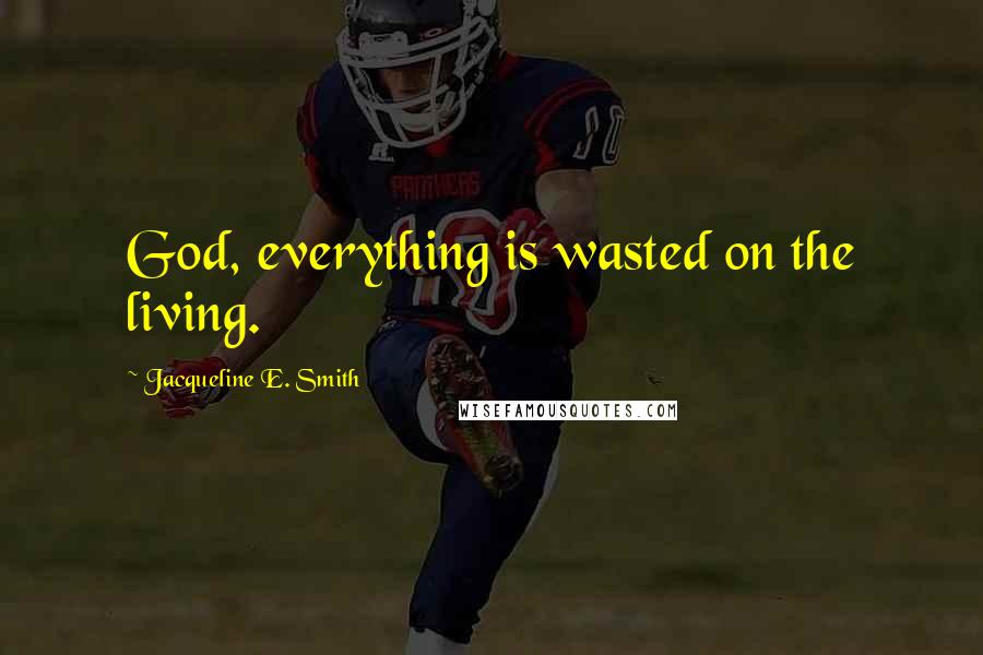 Jacqueline E. Smith quotes: God, everything is wasted on the living.