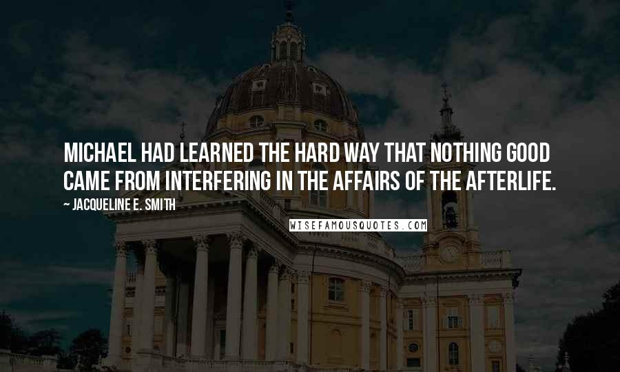 Jacqueline E. Smith quotes: Michael had learned the hard way that nothing good came from interfering in the affairs of the afterlife.
