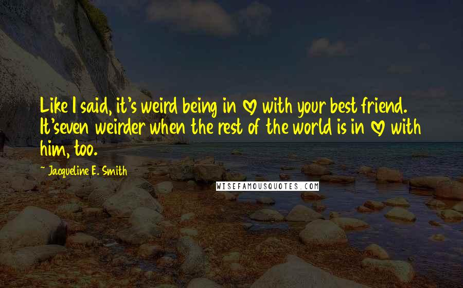 Jacqueline E. Smith quotes: Like I said, it's weird being in love with your best friend. It'seven weirder when the rest of the world is in love with him, too.