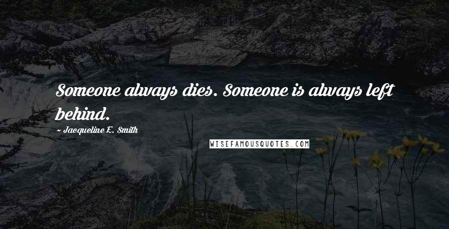 Jacqueline E. Smith quotes: Someone always dies. Someone is always left behind.