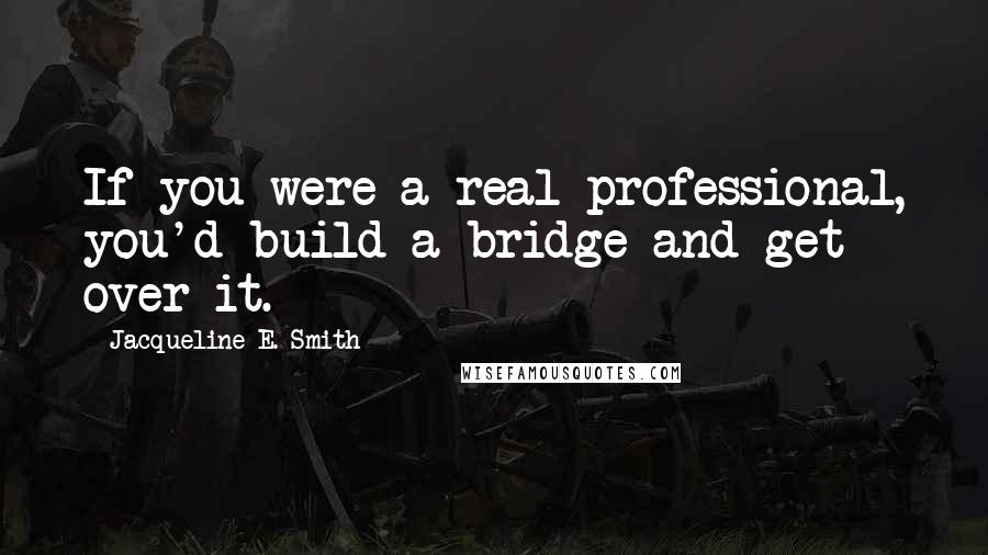 Jacqueline E. Smith quotes: If you were a real professional, you'd build a bridge and get over it.