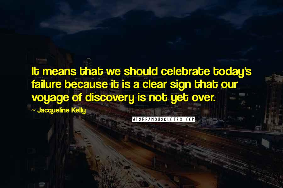Jacqueline Kelly quotes: It means that we should celebrate today's failure because it is a clear sign that our voyage of discovery is not yet over.