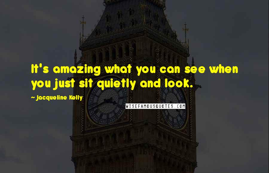 Jacqueline Kelly quotes: It's amazing what you can see when you just sit quietly and look.