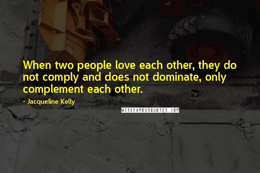 Jacqueline Kelly quotes: When two people love each other, they do not comply and does not dominate, only complement each other.