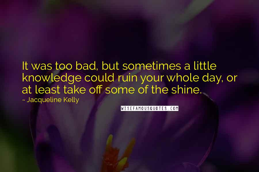 Jacqueline Kelly quotes: It was too bad, but sometimes a little knowledge could ruin your whole day, or at least take off some of the shine.