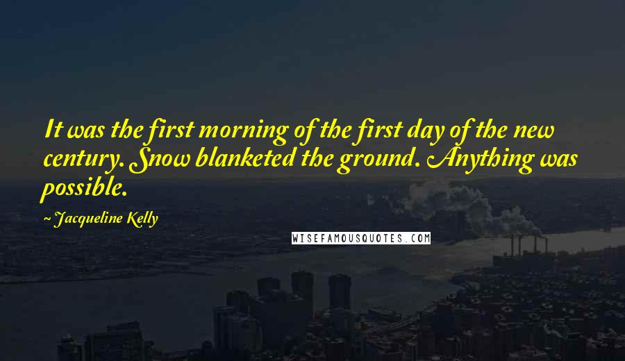 Jacqueline Kelly quotes: It was the first morning of the first day of the new century. Snow blanketed the ground. Anything was possible.