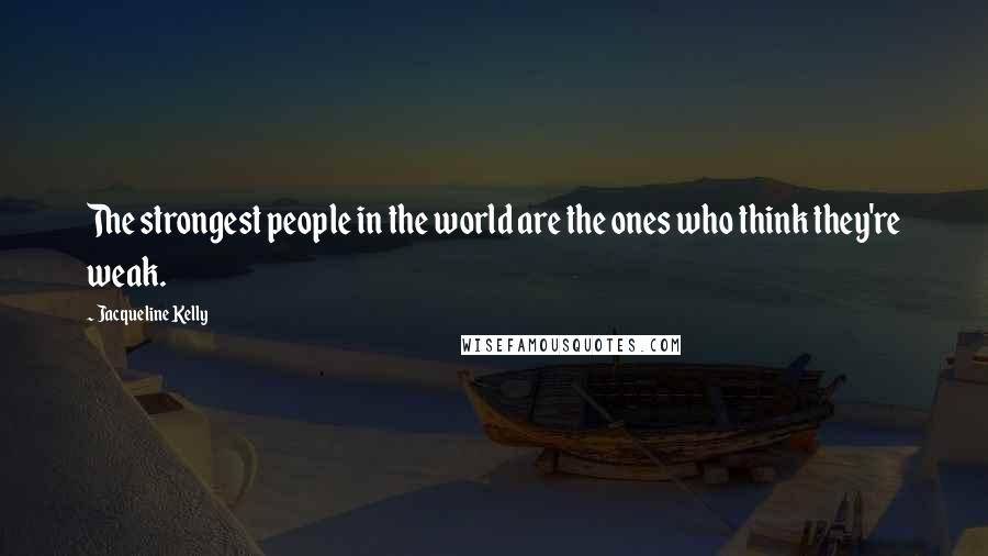 Jacqueline Kelly quotes: The strongest people in the world are the ones who think they're weak.