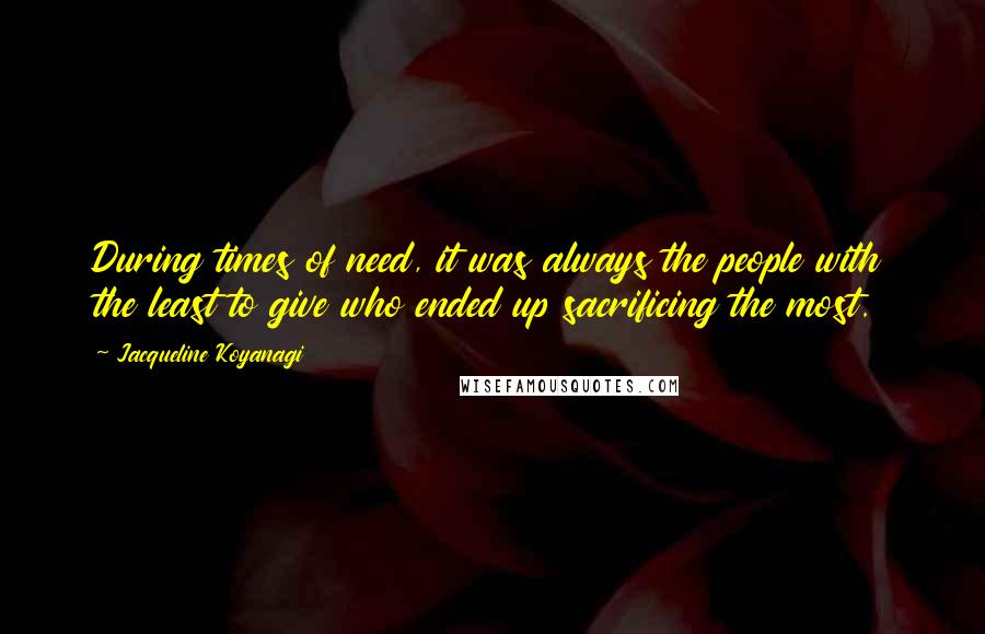 Jacqueline Koyanagi quotes: During times of need, it was always the people with the least to give who ended up sacrificing the most.